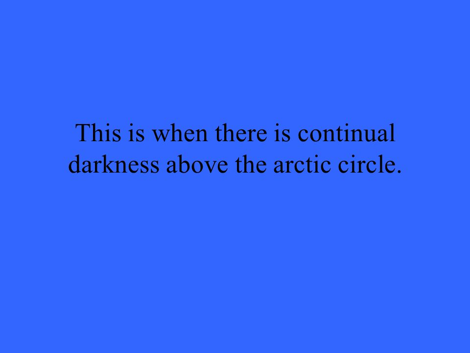 This is when there is continual darkness above the arctic circle.