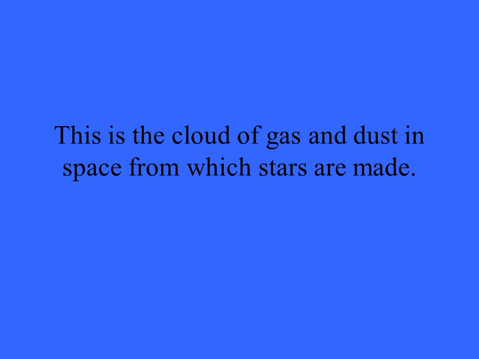 This is the cloud of gas and dust in space from which stars are made.