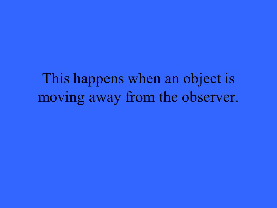This happens when an object is moving away from the observer.