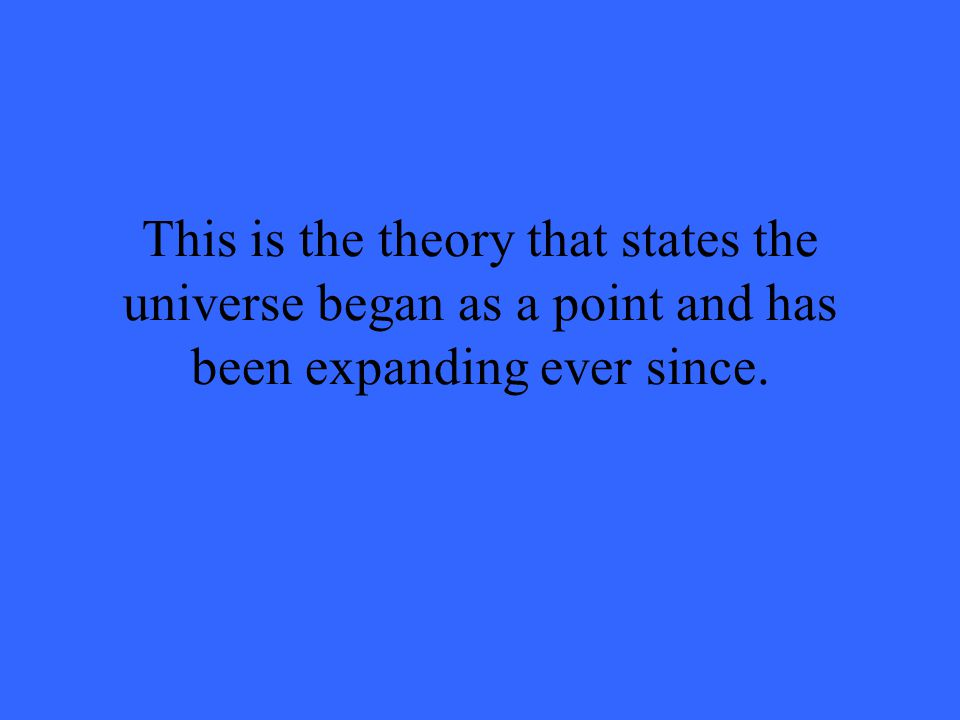 This is the theory that states the universe began as a point and has been expanding ever since.