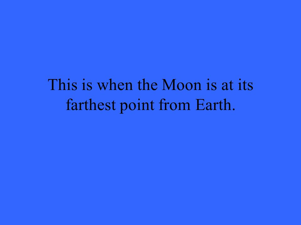 This is when the Moon is at its farthest point from Earth.