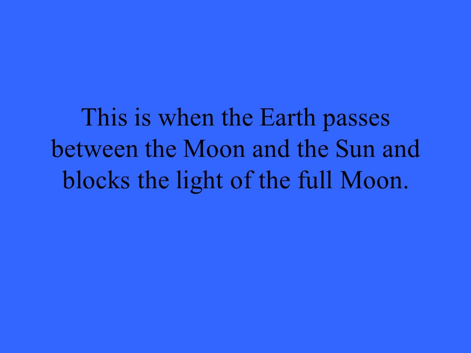 This is when the Earth passes between the Moon and the Sun and blocks the light of the full Moon.