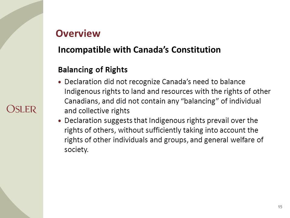 Overview Incompatible with Canada's Constitution Balancing of Rights  Declaration did not recognize Canada's need to balance Indigenous rights to land and resources with the rights of other Canadians, and did not contain any balancing of individual and collective rights  Declaration suggests that Indigenous rights prevail over the rights of others, without sufficiently taking into account the rights of other individuals and groups, and general welfare of society.