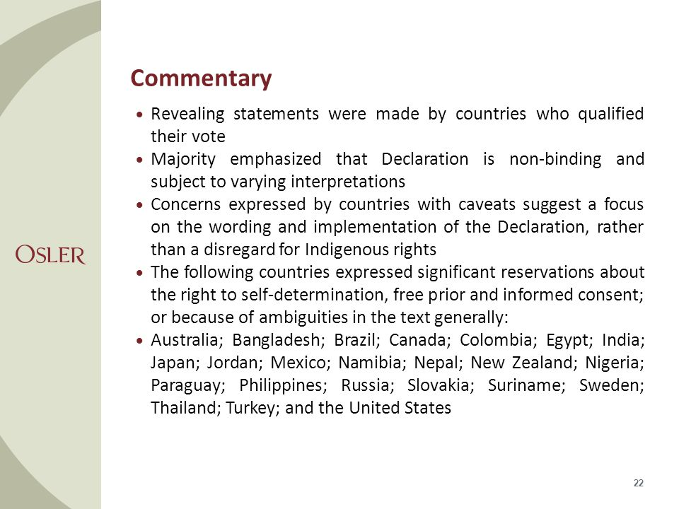Commentary  Revealing statements were made by countries who qualified their vote  Majority emphasized that Declaration is non-binding and subject to varying interpretations  Concerns expressed by countries with caveats suggest a focus on the wording and implementation of the Declaration, rather than a disregard for Indigenous rights  The following countries expressed significant reservations about the right to self-determination, free prior and informed consent; or because of ambiguities in the text generally:  Australia; Bangladesh; Brazil; Canada; Colombia; Egypt; India; Japan; Jordan; Mexico; Namibia; Nepal; New Zealand; Nigeria; Paraguay; Philippines; Russia; Slovakia; Suriname; Sweden; Thailand; Turkey; and the United States 22