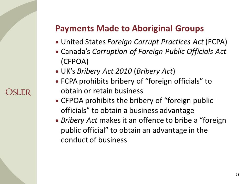 Payments Made to Aboriginal Groups  United States Foreign Corrupt Practices Act (FCPA)  Canada's Corruption of Foreign Public Officials Act (CFPOA)  UK's Bribery Act 2010 (Bribery Act)  FCPA prohibits bribery of foreign officials to obtain or retain business  CFPOA prohibits the bribery of foreign public officials to obtain a business advantage  Bribery Act makes it an offence to bribe a foreign public official to obtain an advantage in the conduct of business 28