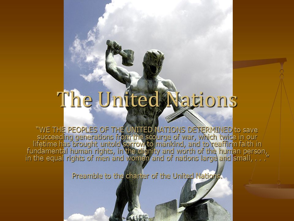 The United Nations WE THE PEOPLES OF THE UNITED NATIONS DETERMINED to save succeeding generations from the scourge of war, which twice in our lifetime has brought untold sorrow to mankind, and to reaffirm faith in fundamental human rights, in the dignity and worth of the human person, in the equal rights of men and women and of nations large and small,... Preamble to the charter of the United Nations.