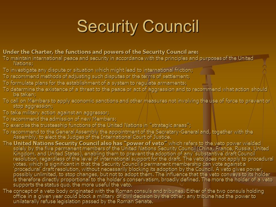 Security Council Under the Charter, the functions and powers of the Security Council are: To maintain international peace and security in accordance with the principles and purposes of the United Nations; To investigate any dispute or situation which might lead to international friction; To recommend methods of adjusting such disputes or the terms of settlement; To formulate plans for the establishment of a system to regulate armaments; To determine the existence of a threat to the peace or act of aggression and to recommend what action should be taken; To call on Members to apply economic sanctions and other measures not involving the use of force to prevent or stop aggression; To take military action against an aggressor; To recommend the admission of new Members; To exercise the trusteeship functions of the United Nations in strategic areas ; To recommend to the General Assembly the appointment of the Secretary-General and, together with the Assembly, to elect the Judges of the International Court of Justice.