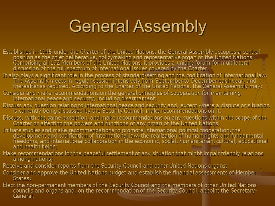 General Assembly Established in 1945 under the Charter of the United Nations, the General Assembly occupies a central position as the chief deliberative, policymaking and representative organ of the United Nations.