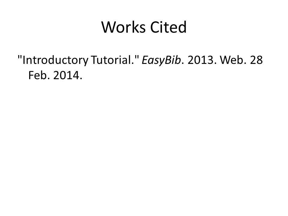Works Cited Introductory Tutorial. EasyBib. 2013. Web. 28 Feb. 2014.