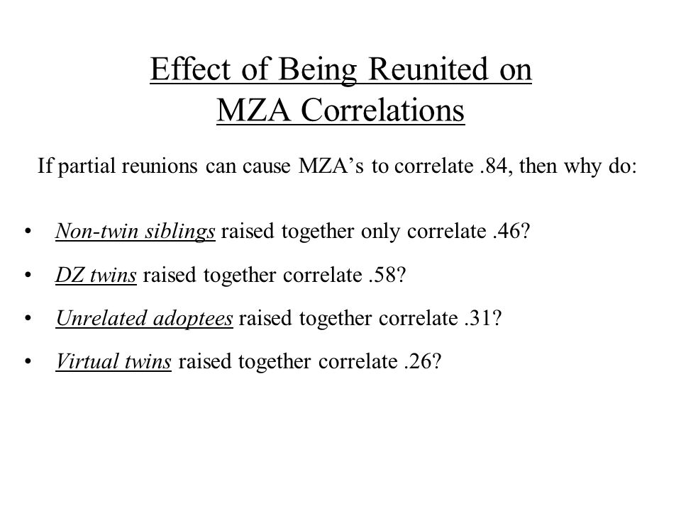 If partial reunions can cause MZA's to correlate.84, then why do: Non-twin siblings raised together only correlate.46.