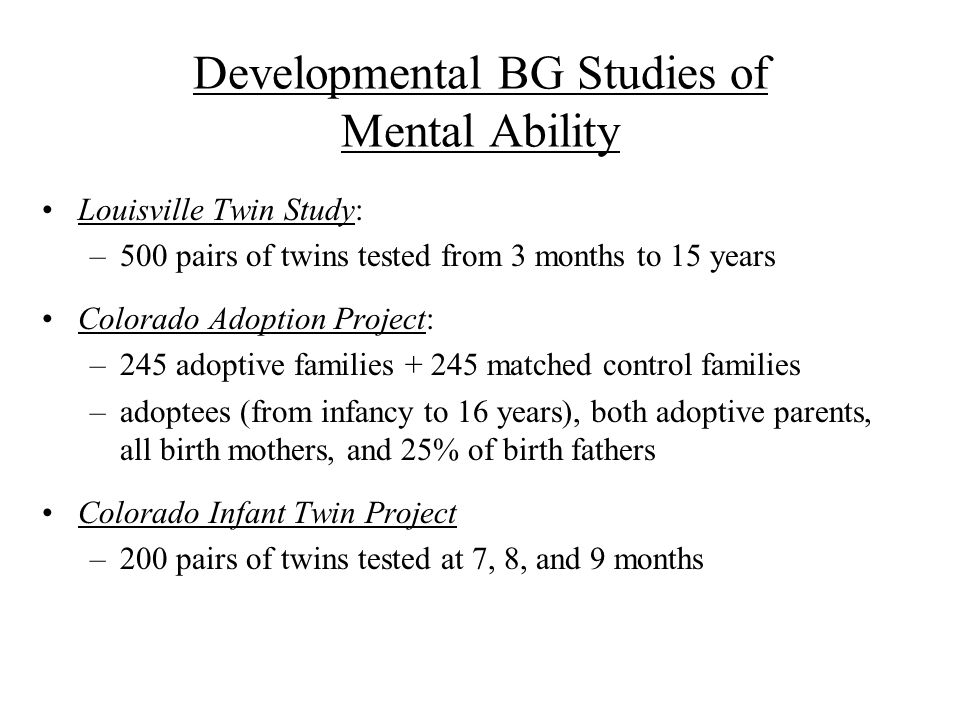 Developmental BG Studies of Mental Ability Louisville Twin Study: –500 pairs of twins tested from 3 months to 15 years Colorado Adoption Project: –245 adoptive families matched control families –adoptees (from infancy to 16 years), both adoptive parents, all birth mothers, and 25% of birth fathers Colorado Infant Twin Project –200 pairs of twins tested at 7, 8, and 9 months
