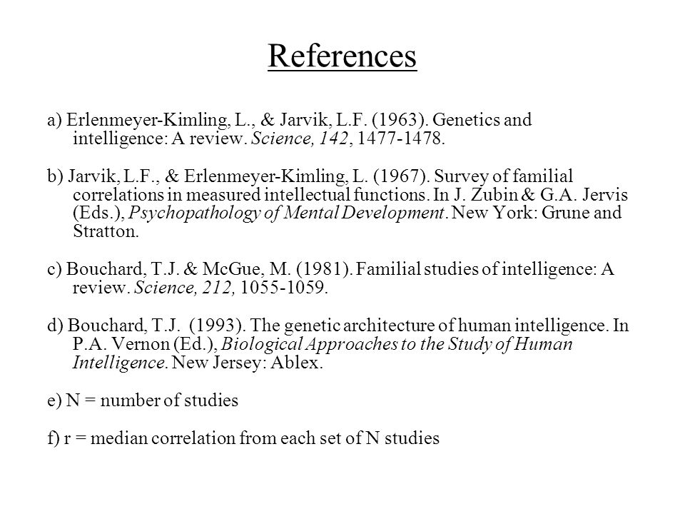 References a) Erlenmeyer-Kimling, L., & Jarvik, L.F. (1963). Genetics and intelligence: A review. Science, 142, 1477-1478. b) Jarvik, L.F., & Erlenmey