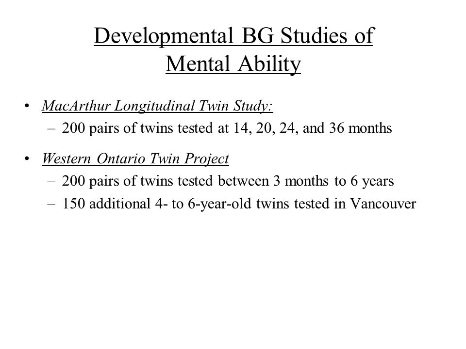 Developmental BG Studies of Mental Ability MacArthur Longitudinal Twin Study: –200 pairs of twins tested at 14, 20, 24, and 36 months Western Ontario Twin Project –200 pairs of twins tested between 3 months to 6 years –150 additional 4- to 6-year-old twins tested in Vancouver