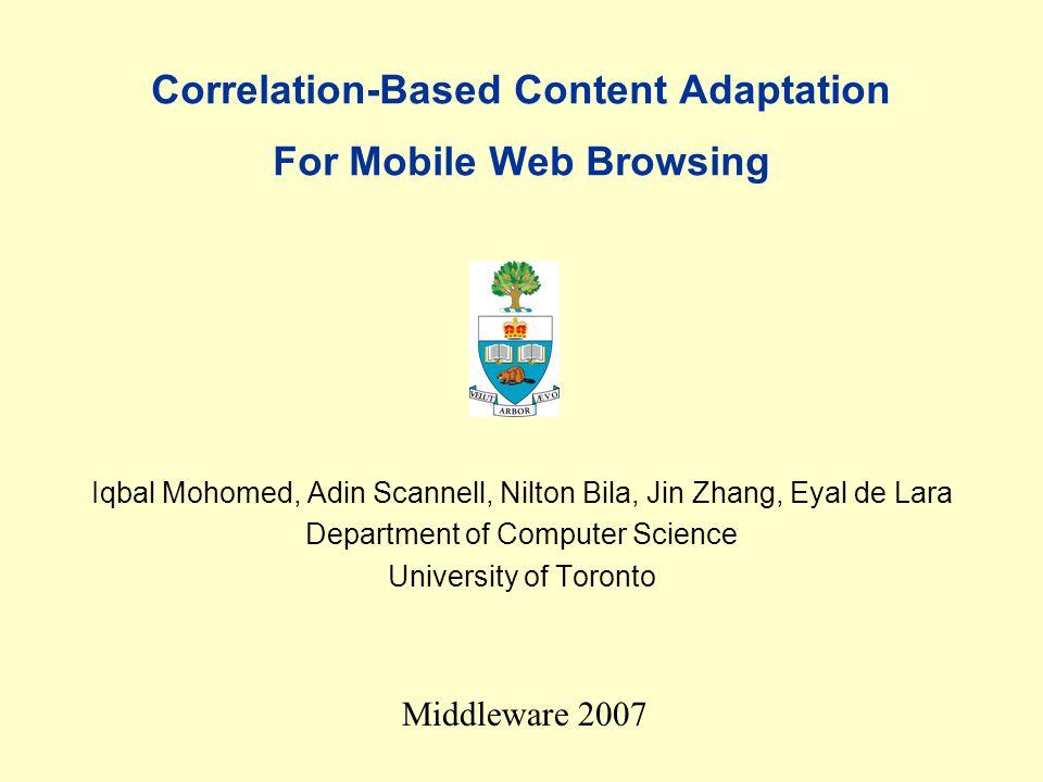Correlation-Based Content Adaptation For Mobile Web Browsing Iqbal Mohomed, Adin Scannell, Nilton Bila, Jin Zhang, Eyal de Lara Department of Computer