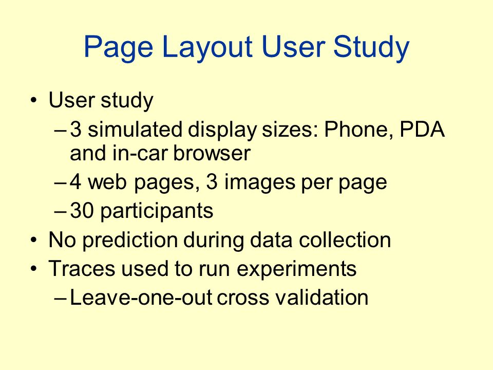 Page Layout User Study User study –3 simulated display sizes: Phone, PDA and in-car browser –4 web pages, 3 images per page –30 participants No predic