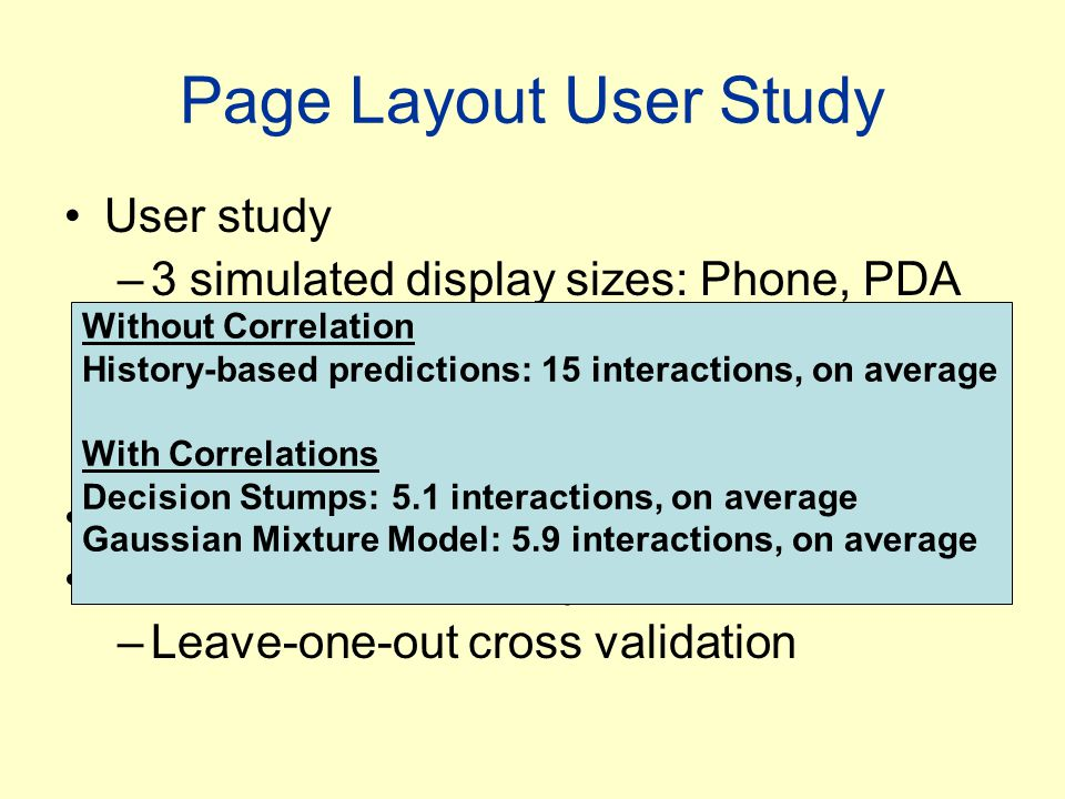Page Layout User Study User study –3 simulated display sizes: Phone, PDA and in-car browser –4 web pages, 3 images per page –30 participants No prediction during data collection Traces used to run experiments –Leave-one-out cross validation Without Correlation History-based predictions: 15 interactions, on average With Correlations Decision Stumps: 5.1 interactions, on average Gaussian Mixture Model: 5.9 interactions, on average