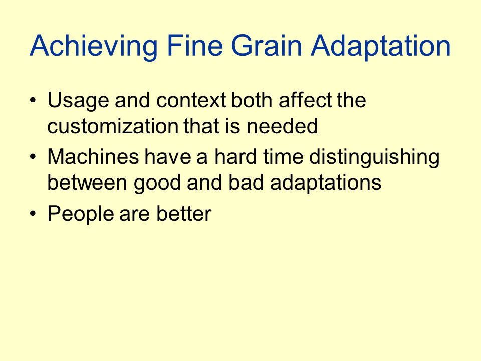 Achieving Fine Grain Adaptation Usage and context both affect the customization that is needed Machines have a hard time distinguishing between good and bad adaptations People are better