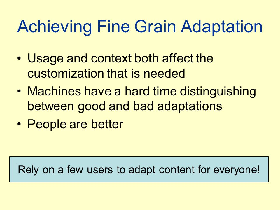 Achieving Fine Grain Adaptation Usage and context both affect the customization that is needed Machines have a hard time distinguishing between good a