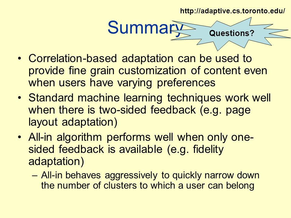 Summary Correlation-based adaptation can be used to provide fine grain customization of content even when users have varying preferences Standard machine learning techniques work well when there is two-sided feedback (e.g.