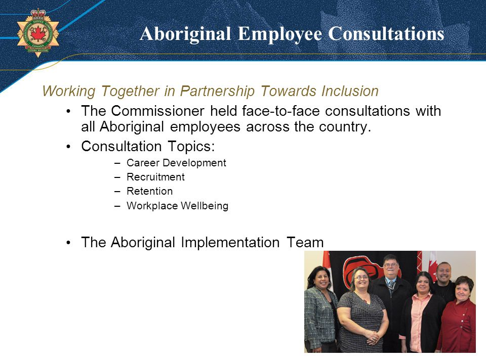 Aboriginal Employee Consultations Working Together in Partnership Towards Inclusion The Commissioner held face-to-face consultations with all Aboriginal employees across the country.
