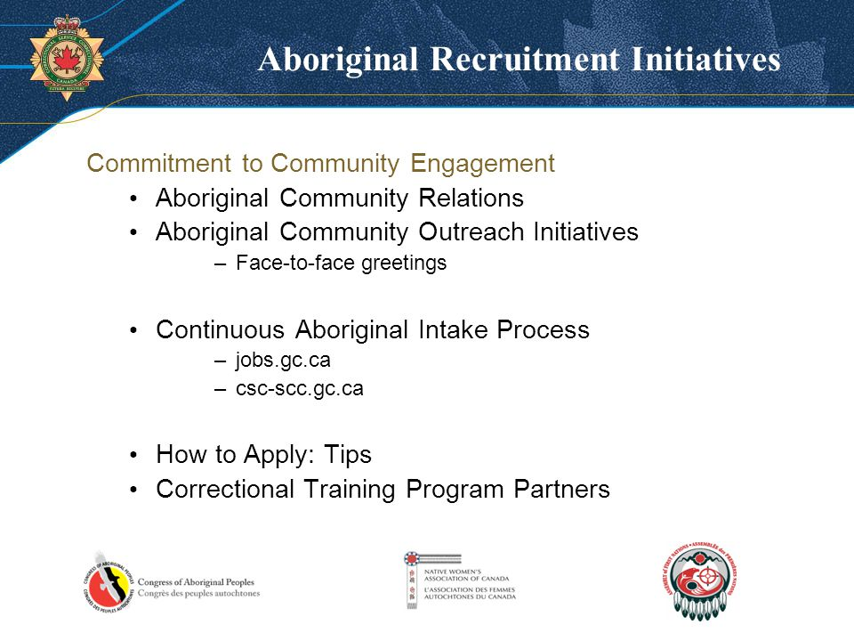 Aboriginal Recruitment Initiatives Commitment to Community Engagement Aboriginal Community Relations Aboriginal Community Outreach Initiatives –Face-to-face greetings Continuous Aboriginal Intake Process –jobs.gc.ca –csc-scc.gc.ca How to Apply: Tips Correctional Training Program Partners