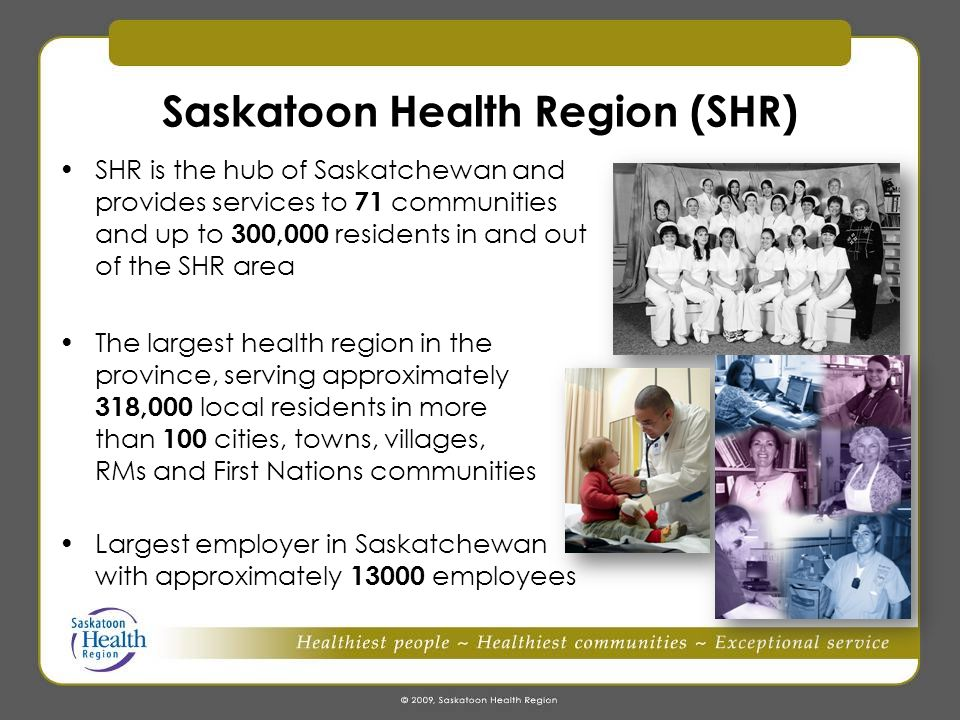 SHR Cont'd An organization providing services and programs in more than 75 facilities, including 10 hospitals (including three tertiary hospitals in Saskatoon), 29 long term care facilities, and numerous primary health care sites, public health centres, mental health and addictions centres, and community-based settings