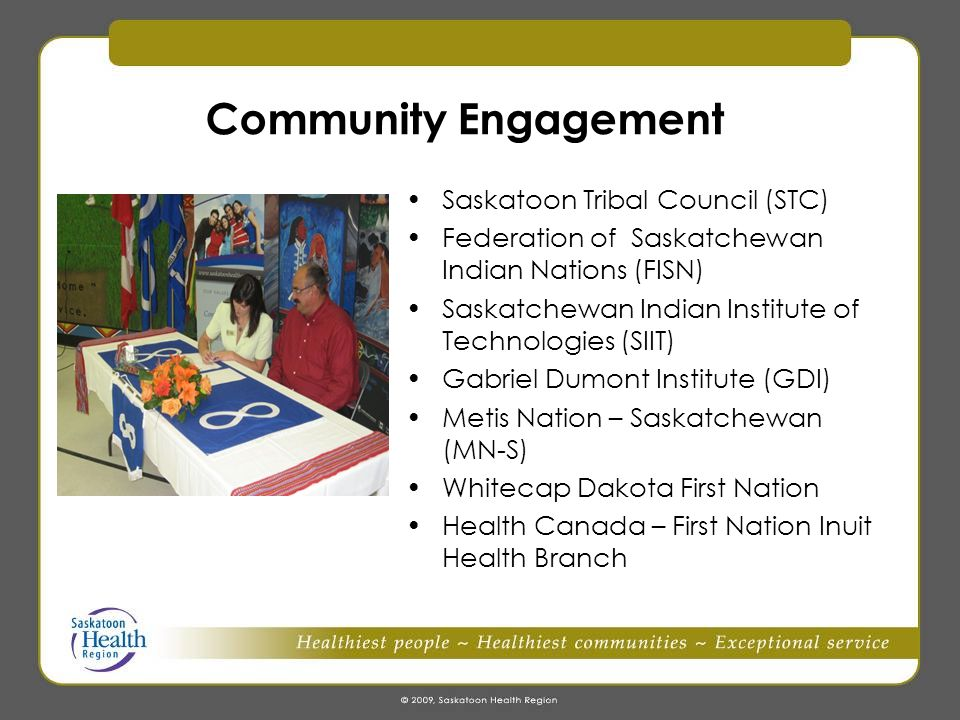 Community Engagement Saskatoon Tribal Council (STC) Federation of Saskatchewan Indian Nations (FISN) Saskatchewan Indian Institute of Technologies (SIIT) Gabriel Dumont Institute (GDI) Metis Nation – Saskatchewan (MN-S) Whitecap Dakota First Nation Health Canada – First Nation Inuit Health Branch