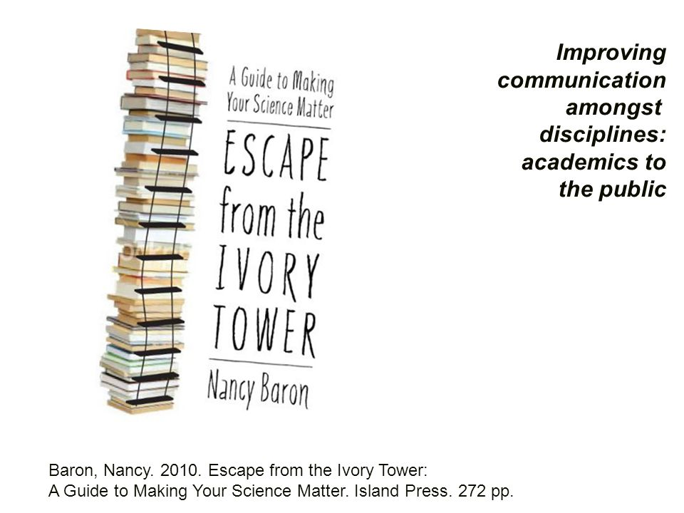Baron, Nancy. 2010. Escape from the Ivory Tower: A Guide to Making Your Science Matter.