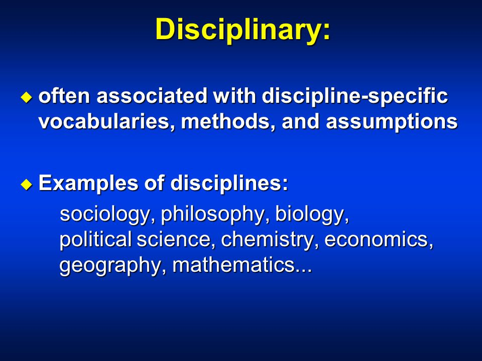 Disciplinary: u often associated with discipline-specific vocabularies, methods, and assumptions u Examples of disciplines: sociology, philosophy, biology, political science, chemistry, economics, geography, mathematics...