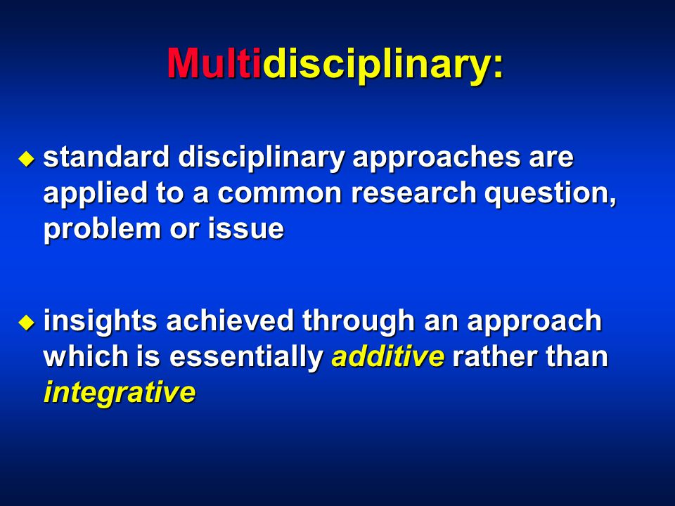 Multidisciplinary: u standard disciplinary approaches are applied to a common research question, problem or issue u insights achieved through an approach which is essentially additive rather than integrative
