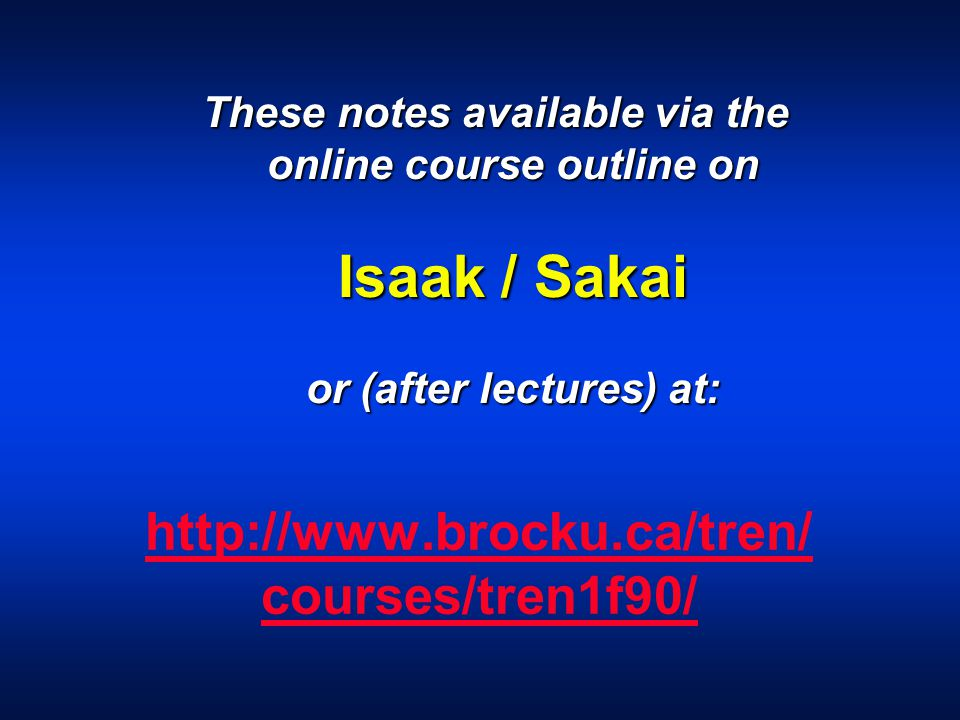 http://www.brocku.ca/tren/ courses/tren1f90/ These notes available via the online course outline on Isaak / Sakai or (after lectures) at: