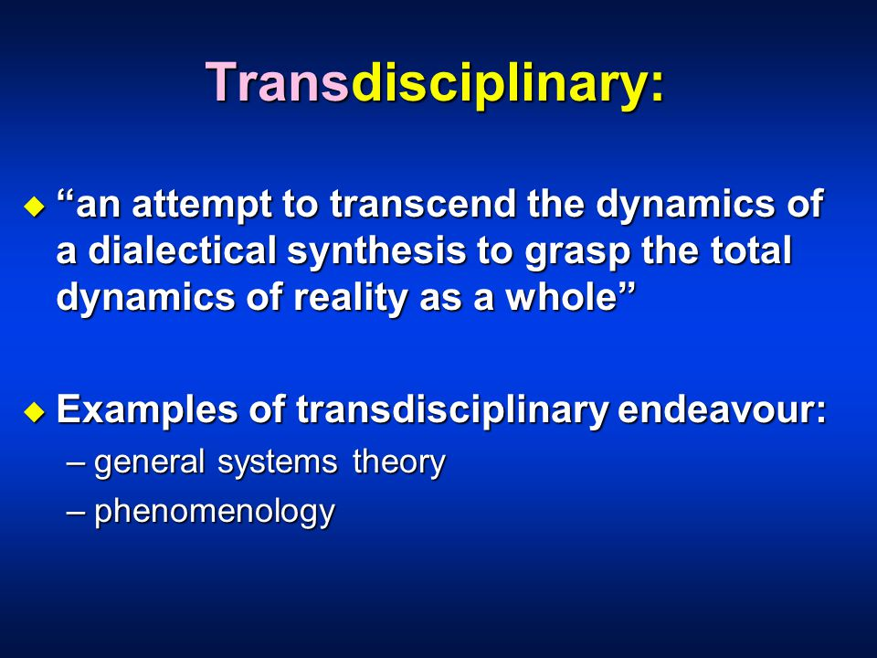 Transdisciplinary: u an attempt to transcend the dynamics of a dialectical synthesis to grasp the total dynamics of reality as a whole u Examples of transdisciplinary endeavour: –general systems theory –phenomenology