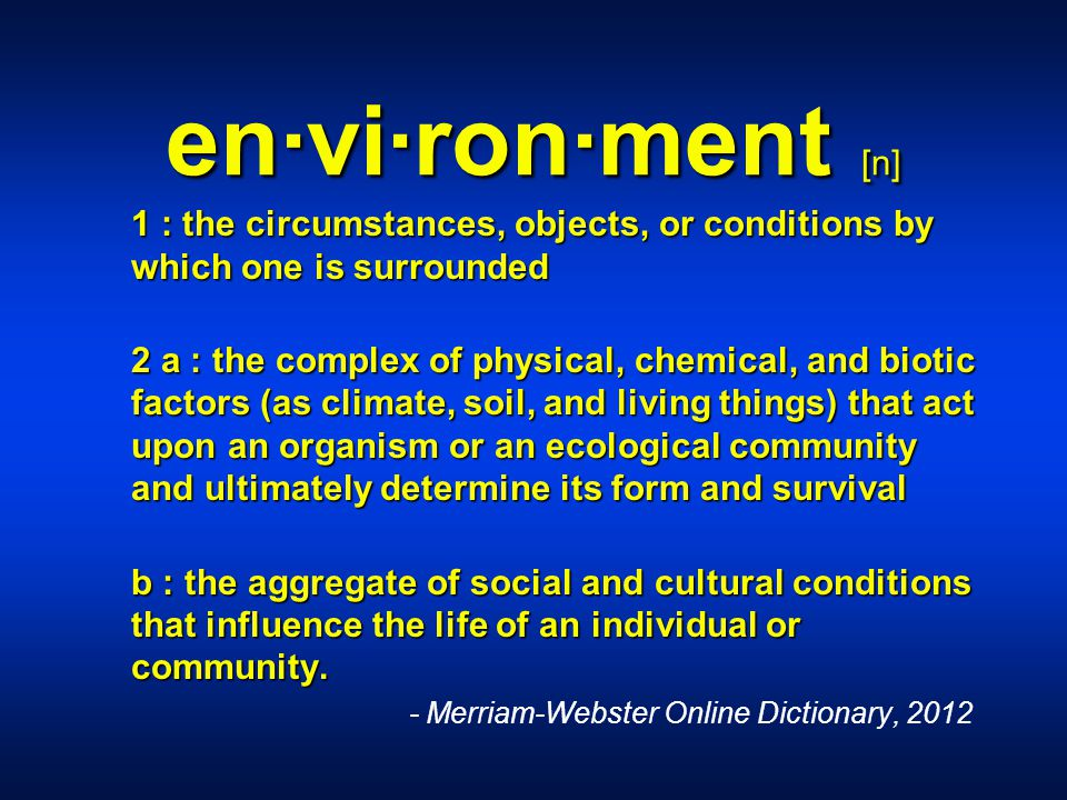 en·vi·ron·ment [n] 1 : the circumstances, objects, or conditions by which one is surrounded 1 : the circumstances, objects, or conditions by which one is surrounded 2 a : the complex of physical, chemical, and biotic factors (as climate, soil, and living things) that act upon an organism or an ecological community and ultimately determine its form and survival 2 a : the complex of physical, chemical, and biotic factors (as climate, soil, and living things) that act upon an organism or an ecological community and ultimately determine its form and survival b : the aggregate of social and cultural conditions that influence the life of an individual or community.