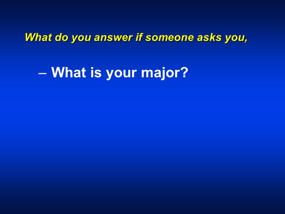 What do you answer if someone asks you, – – What is your major?