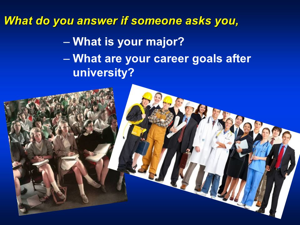 What do you answer if someone asks you, – –What is your major.