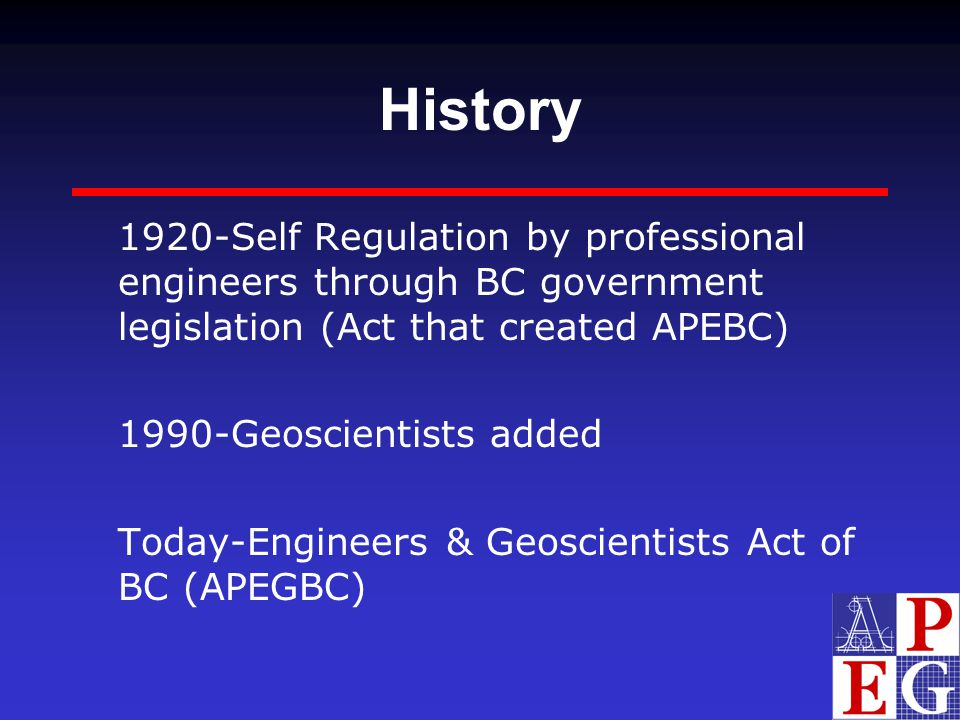 History 1920-Self Regulation by professional engineers through BC government legislation (Act that created APEBC) 1990-Geoscientists added Today-Engin