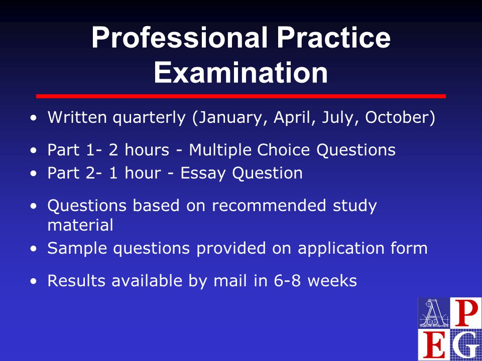 Professional Practice Examination Written quarterly (January, April, July, October) Part 1- 2 hours - Multiple Choice Questions Part 2- 1 hour - Essay