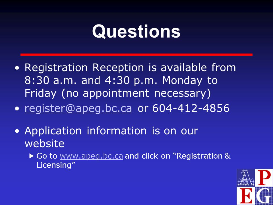 Questions Registration Reception is available from 8:30 a.m. and 4:30 p.m. Monday to Friday (no appointment necessary) register@apeg.bc.ca or 604-412-