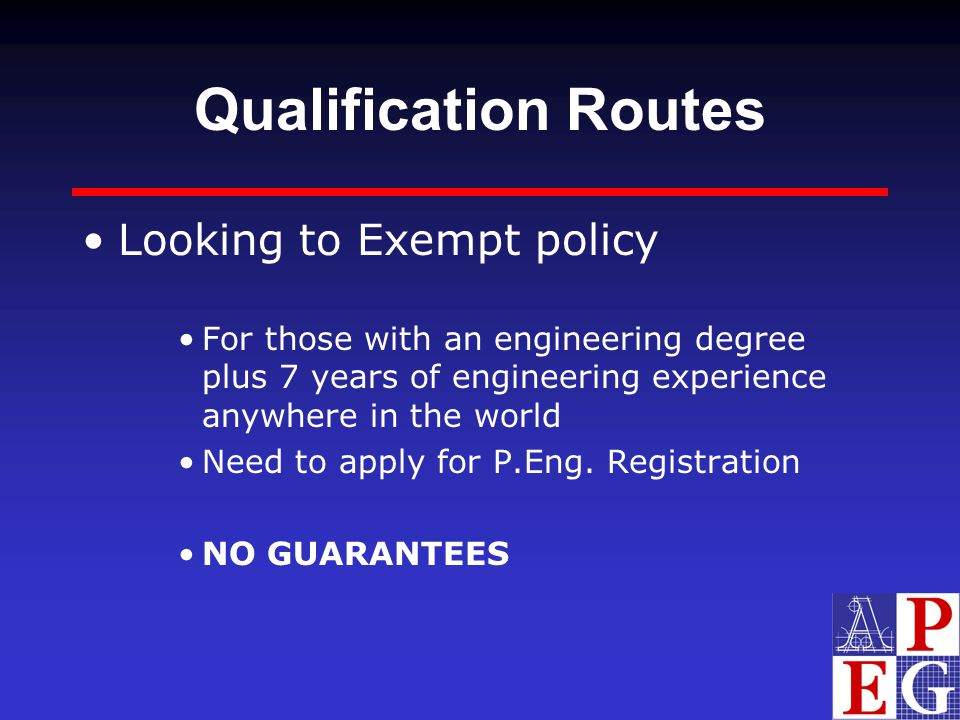 Qualification Routes Looking to Exempt policy For those with an engineering degree plus 7 years of engineering experience anywhere in the world Need t