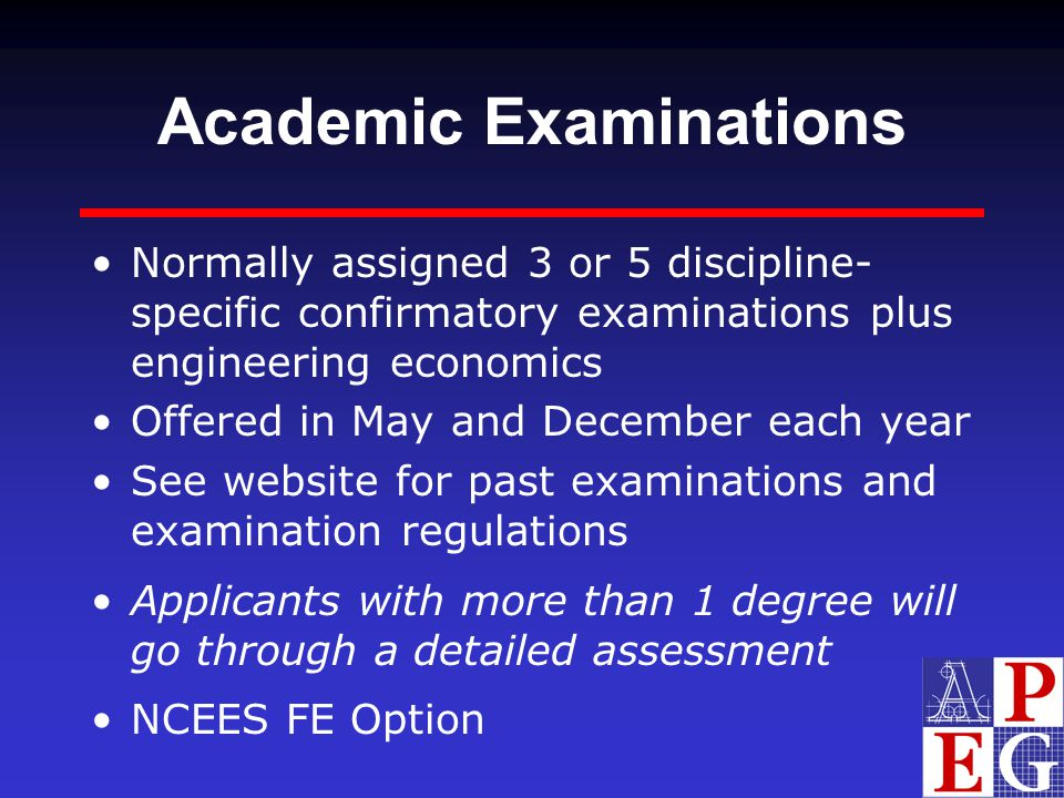 Academic Examinations Normally assigned 3 or 5 discipline- specific confirmatory examinations plus engineering economics Offered in May and December e