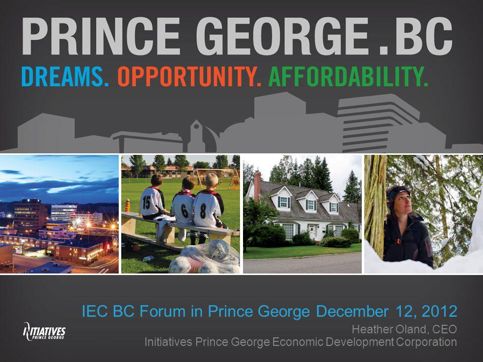 IEC BC Forum in Prince George December 12, 2012 Heather Oland, CEO Initiatives Prince George Economic Development Corporation