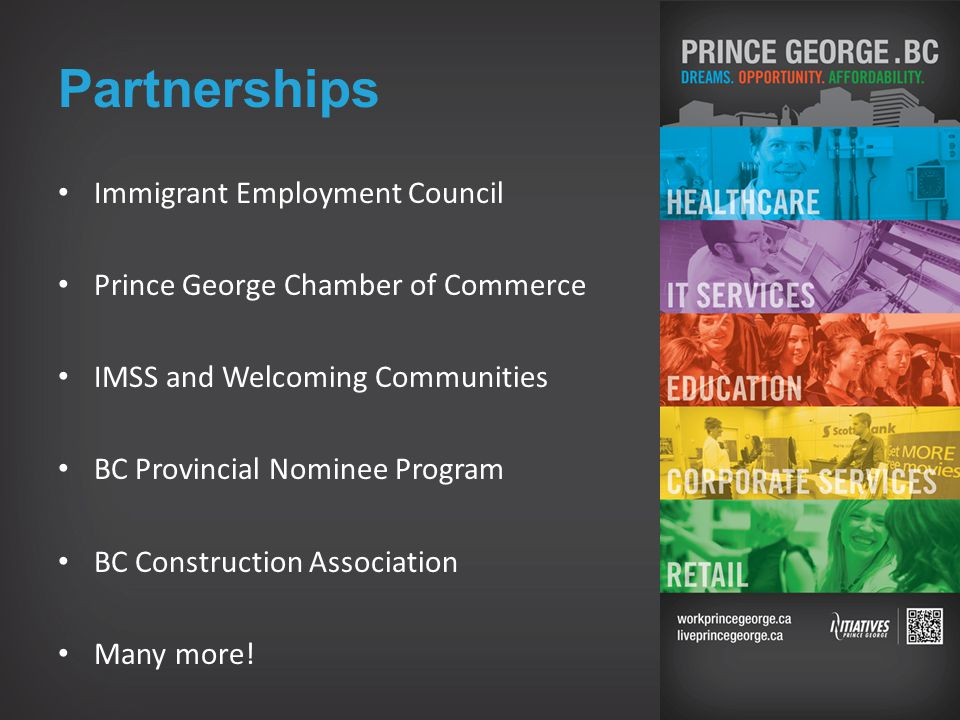Partnerships Immigrant Employment Council Prince George Chamber of Commerce IMSS and Welcoming Communities BC Provincial Nominee Program BC Construction Association Many more!