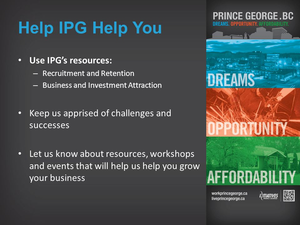Help IPG Help You Use IPG's resources: – Recruitment and Retention – Business and Investment Attraction Keep us apprised of challenges and successes Let us know about resources, workshops and events that will help us help you grow your business