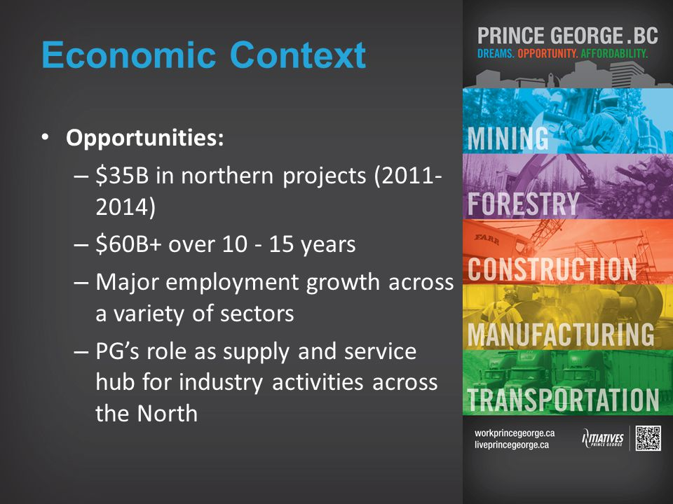 Economic Context Opportunities: – $35B in northern projects (2011- 2014) – $60B+ over 10 - 15 years – Major employment growth across a variety of sectors – PG's role as supply and service hub for industry activities across the North