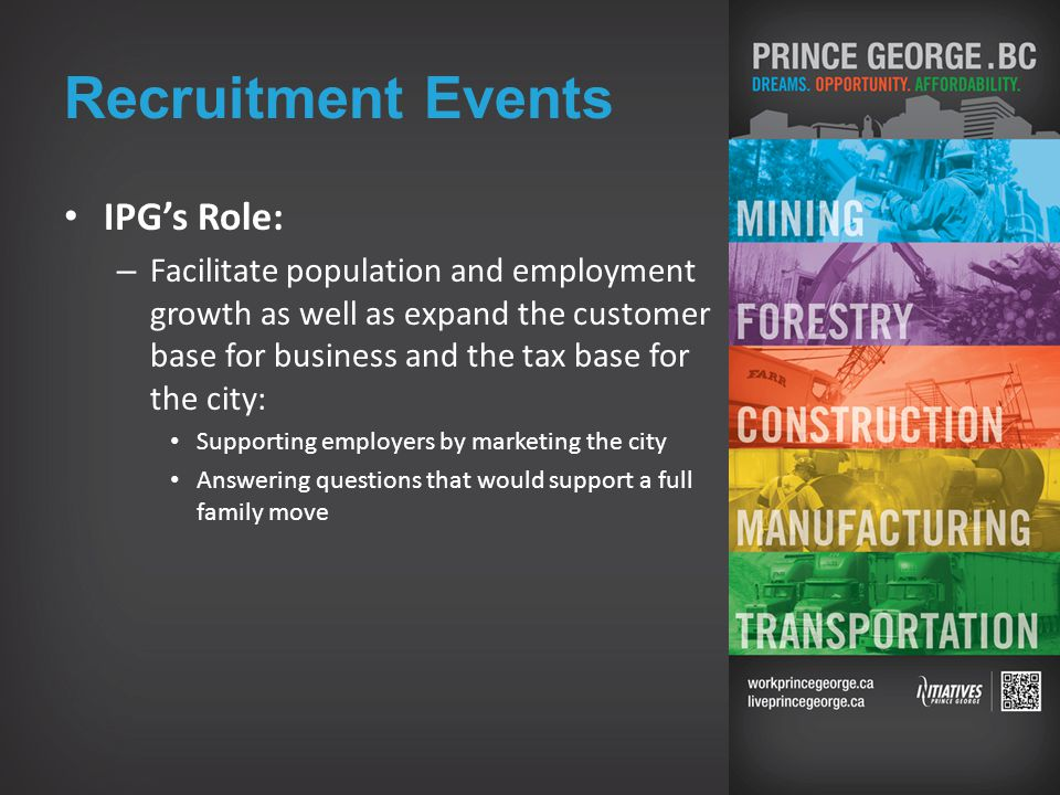 Recruitment Events IPG's Role: – Facilitate population and employment growth as well as expand the customer base for business and the tax base for the city: Supporting employers by marketing the city Answering questions that would support a full family move