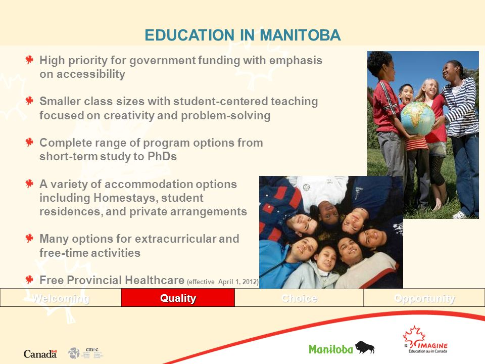 EDUCATION IN MANITOBA High priority for government funding with emphasis on accessibility Smaller class sizes with student-centered teaching focused on creativity and problem-solving Complete range of program options from short-term study to PhDs A variety of accommodation options including Homestays, student residences, and private arrangements Many options for extracurricular and free-time activities Free Provincial Healthcare (effective April 1, 2012) WelcomingQualityChoiceOpportunityQuality