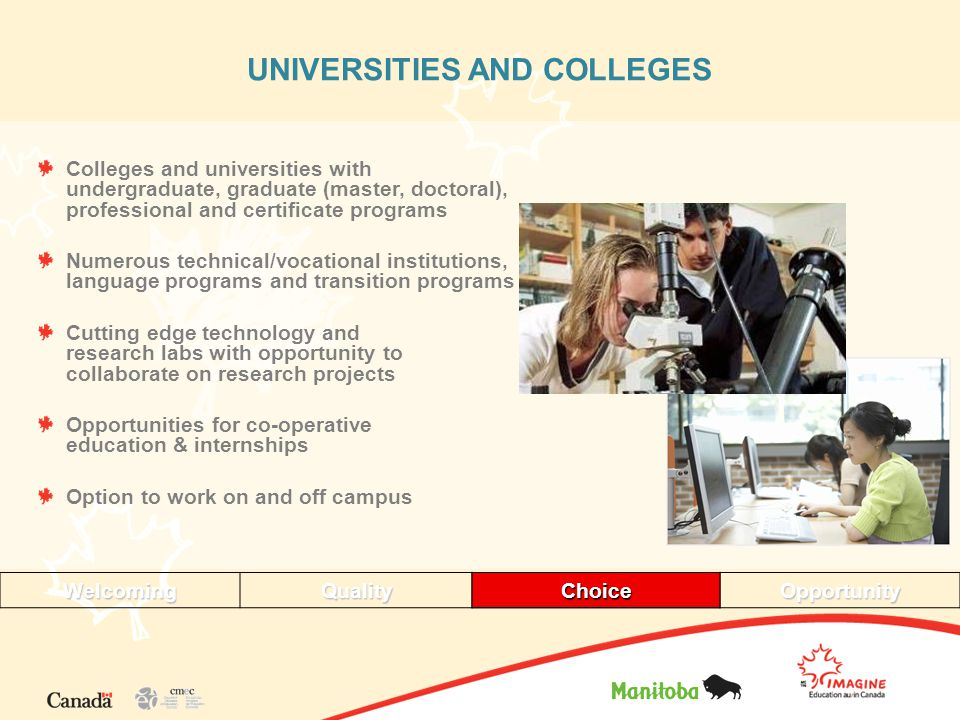 UNIVERSITIES AND COLLEGES Colleges and universities with undergraduate, graduate (master, doctoral), professional and certificate programs Numerous technical/vocational institutions, language programs and transition programs Cutting edge technology and research labs with opportunity to collaborate on research projects Opportunities for co-operative education & internships Option to work on and off campus WelcomingQualityChoiceOpportunityChoice