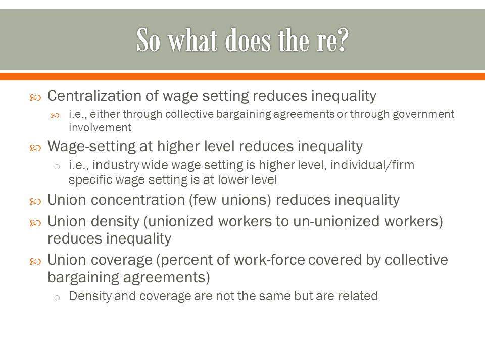  Centralization of wage setting reduces inequality  i.e., either through collective bargaining agreements or through government involvement  Wage-setting at higher level reduces inequality o i.e., industry wide wage setting is higher level, individual/firm specific wage setting is at lower level  Union concentration (few unions) reduces inequality  Union density (unionized workers to un-unionized workers) reduces inequality  Union coverage (percent of work-force covered by collective bargaining agreements) o Density and coverage are not the same but are related