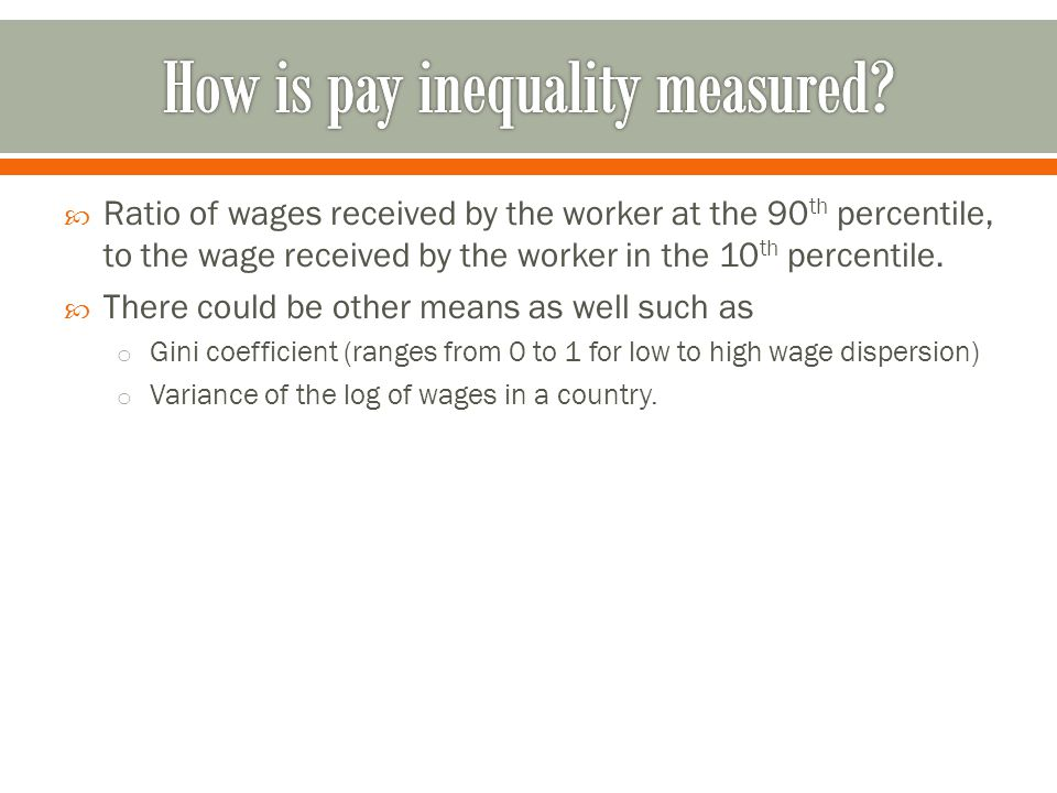  Ratio of wages received by the worker at the 90 th percentile, to the wage received by the worker in the 10 th percentile.  There could be other me