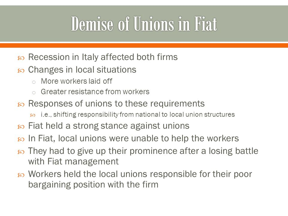  Recession in Italy affected both firms  Changes in local situations o More workers laid off o Greater resistance from workers  Responses of unions to these requirements  i.e., shifting responsibility from national to local union structures  Fiat held a strong stance against unions  In Fiat, local unions were unable to help the workers  They had to give up their prominence after a losing battle with Fiat management  Workers held the local unions responsible for their poor bargaining position with the firm